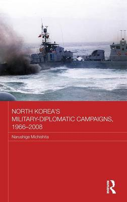 North Korea's Military-Diplomatic Campaigns, 1966-2008 - Routledge Security in Asia Pacific Series (Hardback)