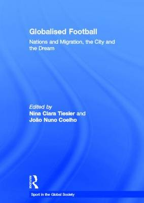 Globalised Football: Nations and Migration, the City and the Dream - Sport in the Global Society (Hardback)