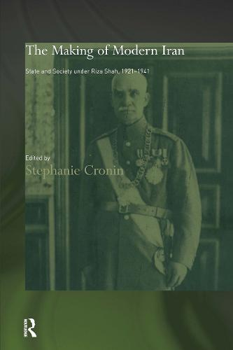 The Making of Modern Iran: State and Society under Riza Shah, 1921-1941 - Routledge/BIPS Persian Studies Series (Paperback)