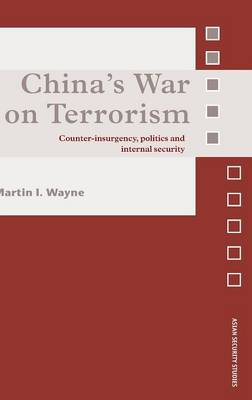 China's War on Terrorism: Counter-Insurgency, Politics and Internal Security - Asian Security Studies (Hardback)