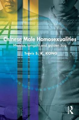 Chinese Male Homosexualities: Memba, Tongzhi and Golden Boy - Routledge Contemporary China Series (Hardback)