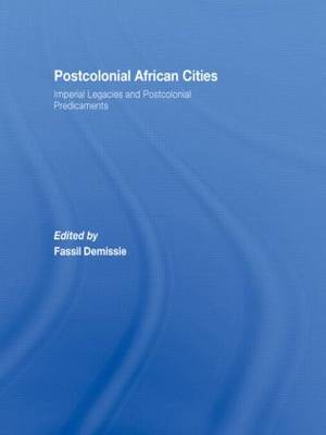 Postcolonial African Cities: Imperial Legacies and Postcolonial Predicament (Hardback)