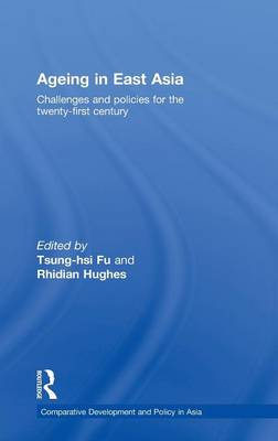 Ageing in East Asia: Challenges and Policies for the Twenty-First Century - Comparative Development and Policy in Asia (Hardback)