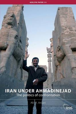 Iran under Ahmadinejad: The Politics of Confrontation - Adelphi series (Paperback)