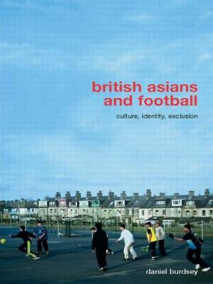 British Asians and Football: Culture, Identity, Exclusion - Routledge Critical Studies in Sport (Paperback)