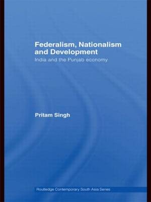 Federalism, Nationalism and Development: India and the Punjab Economy - Routledge Contemporary South Asia Series (Hardback)