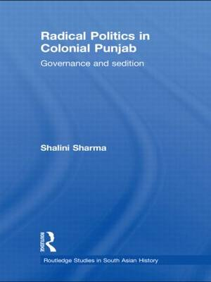 Radical Politics in Colonial Punjab: Governance and Sedition - Routledge Studies in South Asian History (Hardback)