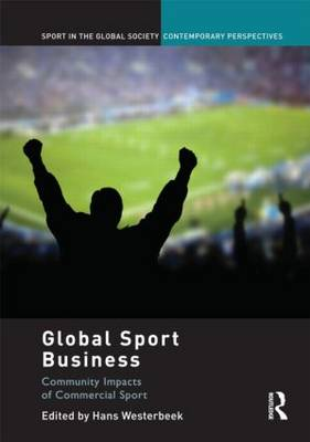 Global Sport Business: Community Impacts of Commercial Sport - Sport in the Global Society - Contemporary Perspectives (Hardback)