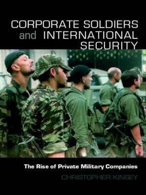 Corporate Soldiers and International Security: The Rise of Private Military Companies - Contemporary Security Studies (Paperback)