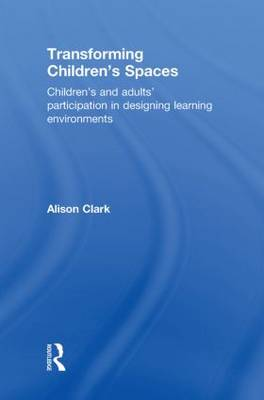 Transforming Children's Spaces: Children's and Adults' Participation in Designing Learning Environments (Hardback)
