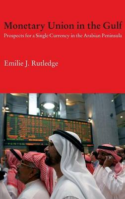 Monetary Union in the Gulf: Prospects for a Single Currency in the Arabian Peninsula - Durham Modern Middle East and Islamic World Series (Hardback)