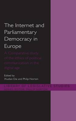 The Internet and European Parliamentary Democracy: A Comparative Study of the Ethics of Political Communication in the Digital Age - Library of Legislative Studies (Hardback)