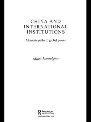 China and International Institutions: Alternate Paths to Global Power - Asian Security Studies (Paperback)