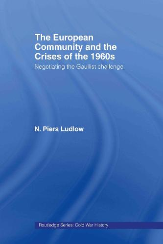 The European Community and the Crises of the 1960s: Negotiating the Gaullist Challenge - Cold War History (Paperback)