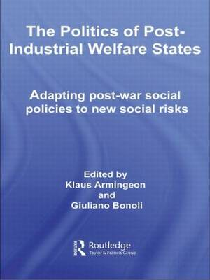 The Politics of Post-Industrial Welfare States: Adapting Post-War Social Policies to New Social Risks - Routledge Studies in the Political Economy of the Welfare State (Paperback)