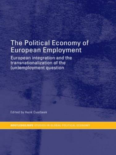 The Political Economy of European Employment: European Integration and the Transnationalization of the (Un)Employment Question - RIPE Series in Global Political Economy (Paperback)