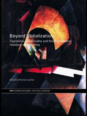 Beyond Globalization: Capitalism, Territoriality and the International Relations of Modernity - RIPE Series in Global Political Economy (Paperback)