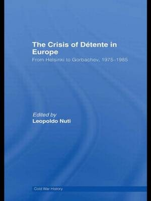 The Crisis of Detente in Europe: From Helsinki to Gorbachev 1975-1985 - Cold War History (Hardback)