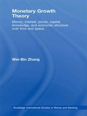 Monetary Growth Theory: Money, Interest, Prices, Capital, Knowledge and Economic Structure over Time and Space (Hardback)