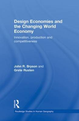 Design Economies and the Changing World Economy: Innovation, Production and Competitiveness - Routledge Studies in Human Geography (Hardback)