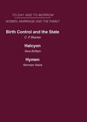Today and Tomorrow Volume 3 Women, Marriage and the Family: Birth Control and the State Halcyon, or the Future of Monogamy Hymen or the Future of Marriage (Hardback)