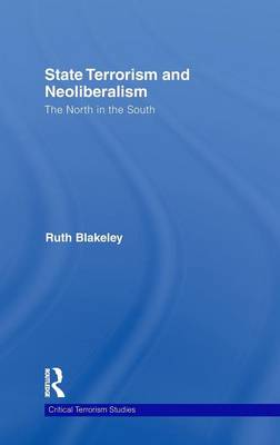 State Terrorism and Neoliberalism: The North in the South - Routledge Critical Terrorism Studies (Hardback)