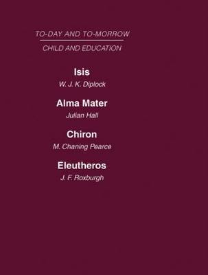 Today and Tomorrow Vol 7 Child & Education: Isis, Or the Future of Oxford  Alma Mater, or the Future of Oxford and Cambridge  Chiron, or the Education of a Citizen of the World  Eleutheros or the Future of Public Schools (Hardback)
