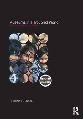 Museums in a Troubled World: Renewal, Irrelevance or Collapse? - Museum Meanings (Hardback)