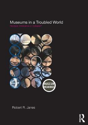 Museums in a Troubled World: Renewal, Irrelevance or Collapse? - Museum Meanings (Paperback)