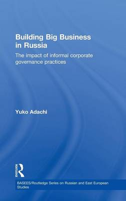 Building Big Business in Russia: The Impact of Informal Corporate Governance Practices - BASEES/Routledge Series on Russian and East European Studies (Hardback)