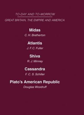 Today and Tomorrow Volume 19 Great Britain, The Empire and America: Midas or the United States and the Future  Atlantis   Shiva or the Future of India  Cassandra or the Future of the British Empire  Plato's American Republic (Hardback)