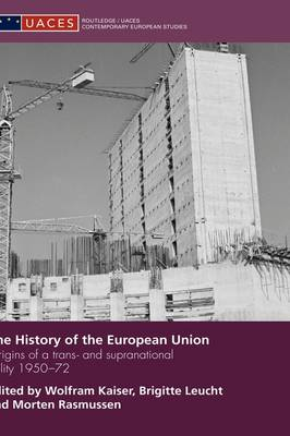 The History of the European Union: Origins of a Trans- and Supranational Polity 1950-72 - Routledge/UACES Contemporary European Studies (Hardback)