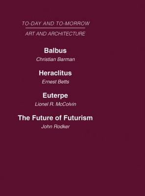 Today and Tomorrow Volume 23 Art and Architecture: Balbus or the Future of Architecture Heraclitus or the future of Films Euterpe or the Future of Art The Future of Futurism - Routledge Library Editions (Hardback)