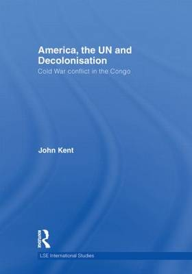America, the UN and Decolonisation: Cold War Conflict in the Congo - LSE International Studies Series (Hardback)