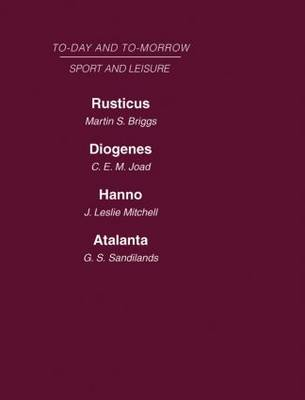 Today and Tomorrow Volume 25 Sport and Leisure: Rusticus or the Future of the Countryside  Diogenes or the Future of Leisure Hanno, or the Future of Exploration Atalanta or the Future of Sport (Hardback)