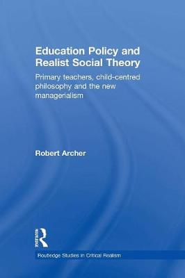 Education Policy and Realist Social Theory: Primary Teachers, Child-Centred Philosophy and the New Managerialism (Paperback)