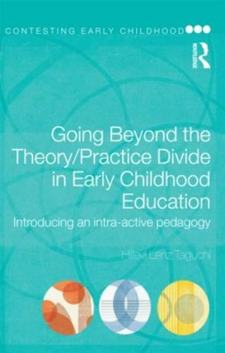 Going Beyond the Theory/Practice Divide in Early Childhood Education: Introducing an Intra-Active Pedagogy - Contesting Early Childhood (Paperback)