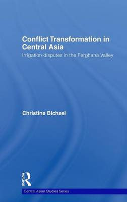 Conflict Transformation in Central Asia: Irrigation disputes in the Ferghana Valley - Central Asian Studies (Hardback)