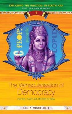The Vernacularisation of Democracy: Politics, Caste and Religion in India - Exploring the Political in South Asia (Hardback)