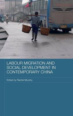Labour Migration and Social Development in Contemporary China - Comparative Development and Policy in Asia (Hardback)