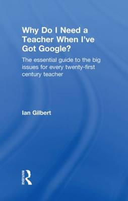 Why Do I Need a Teacher When I've Got Google?: The Essential Guide to the Big Issues for Every 21st Century Teacher (Hardback)