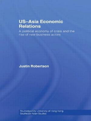 US-Asia Economic Relations: A political economy of crisis and the rise of new business actors - Routledge/City University of Hong Kong Southeast Asia Series (Hardback)