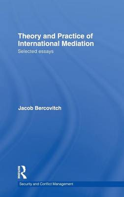 Theory and Practice of International Mediation: Selected Essays - Routledge Studies in Security and Conflict Management (Hardback)