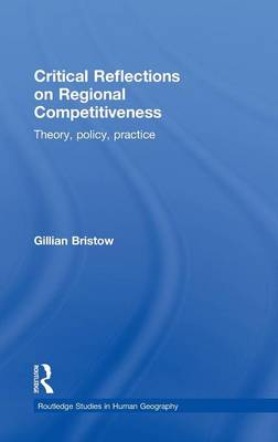 Critical Reflections on Regional Competitiveness: Theory, Policy, Practice - Routledge Studies in Human Geography (Hardback)