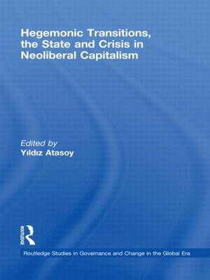 Hegemonic Transitions, the State and Crisis in Neoliberal Capitalism - Routledge Studies in Governance and Change in the Global Era (Hardback)