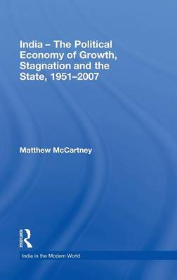 India - The Political Economy of Growth, Stagnation and the State, 1951-2007 - India in the Modern World (Hardback)