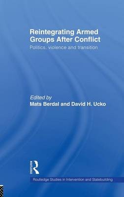 Reintegrating Armed Groups After Conflict: Politics, Violence and Transition - Routledge Studies in Intervention and Statebuilding (Hardback)