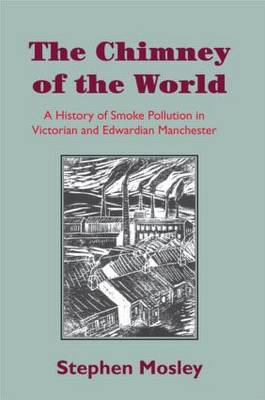 The Chimney of the World: A History of Smoke Pollution in Victorian and Edwardian Manchester (Paperback)