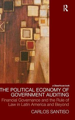The Political Economy of Government Auditing: Financial Governance and the Rule of Law in Latin America and Beyond - Law, Development and Globalization (Hardback)