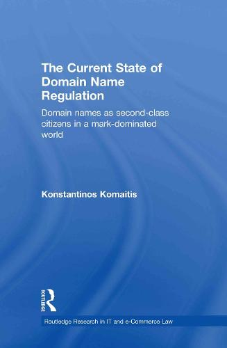 The Current State of Domain Name Regulation: Domain Names as Second Class Citizens in a Mark-Dominated World - Routledge Research in Information Technology and E-Commerce Law (Hardback)